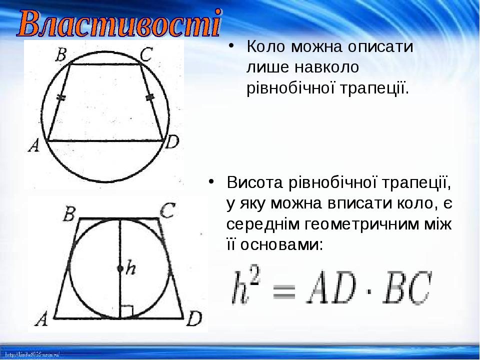 Коло можна описати лише навколо рівнобічної трапеції. Висота рівнобічної трапеції, у яку можна вписати коло, є середнім геометричним між її основам...