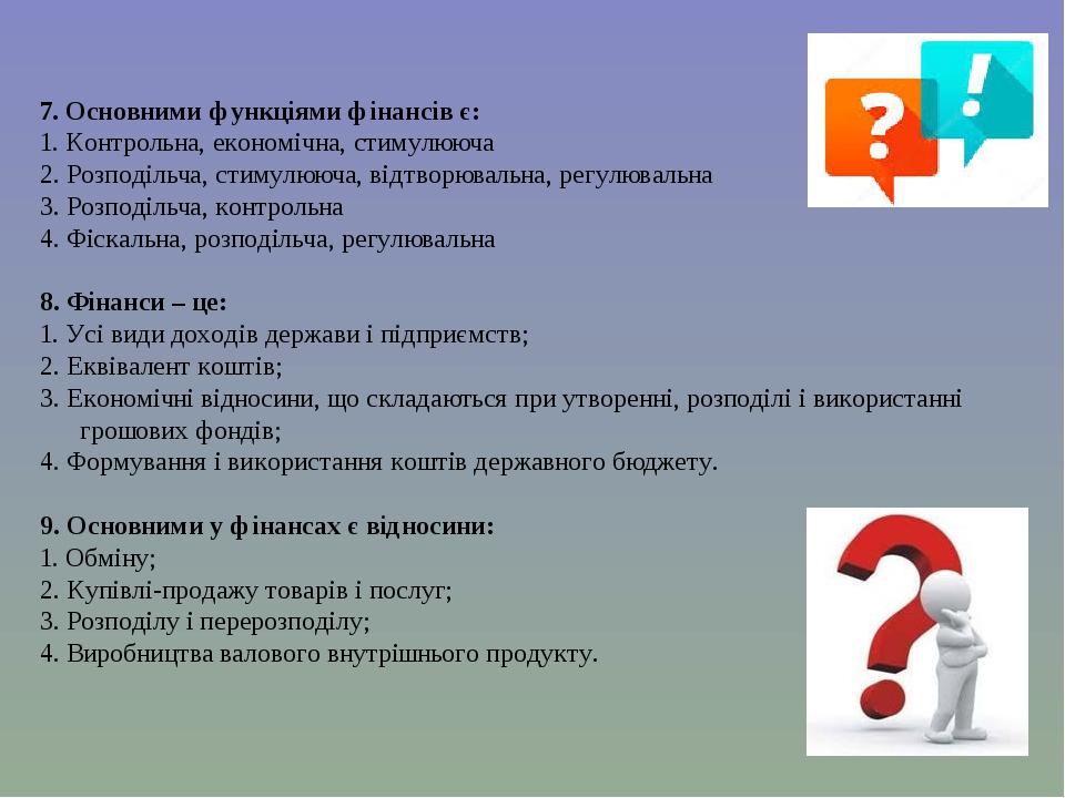 7. Основними функціями фінансів є: 1. Контрольна, економічна, стимулююча 2. Розподільча, стимулююча, відтворювальна, регулювальна 3. Розподільча, к...