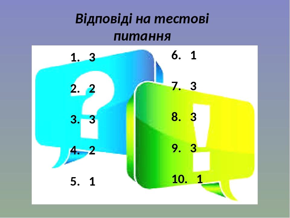 Відповіді на тестові питання 1. 3 2. 2 3. 3 4. 2 5. 1 6. 1 7. 3 8. 3 9. 3 10. 1