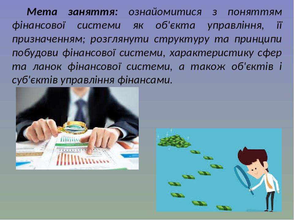 Мета заняття: ознайомитися з поняттям фінансової системи як об'єкта управління, її призначенням; розглянути структуру та принципи побудови фінансов...