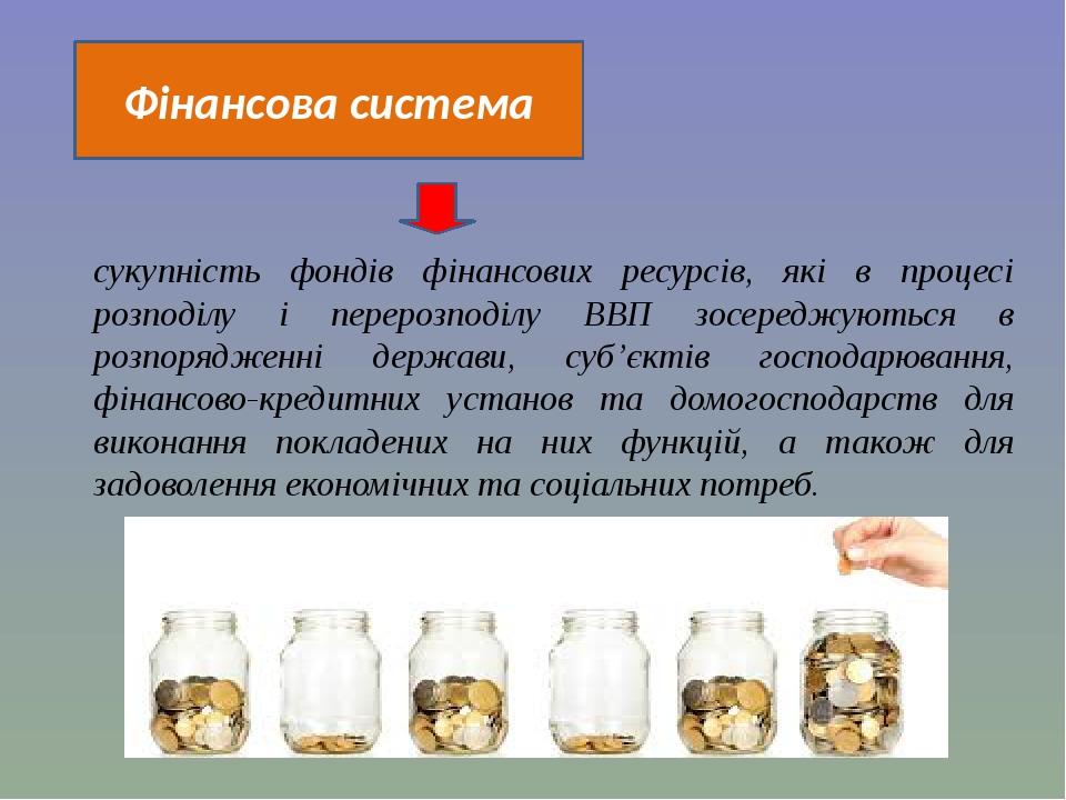 Фінансова система сукупність фондів фінансових ресурсів, які в процесі розподілу і перерозподілу ВВП зосереджуються в розпорядженні держави, суб'єк...