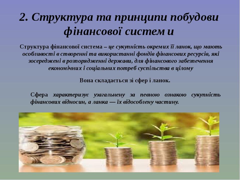 2. Структура та принципи побудови фінансової системи Структура фінансової система – це сукупність окремих її ланок, що мають особливості в створенн...