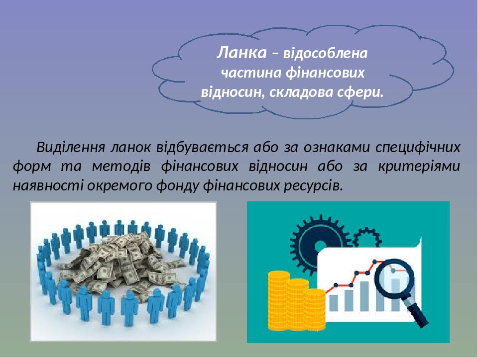 Ланка – відособлена частина фінансових відносин, складова сфери. Виділення ланок відбувається або за ознаками специфічних форм та методів фінансови...