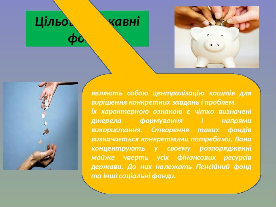 Цільові державні фонди являють собою централізацію коштів для вирішення конкретних завдань і проблем. Їх характерною ознакою є чітко визначені джер...