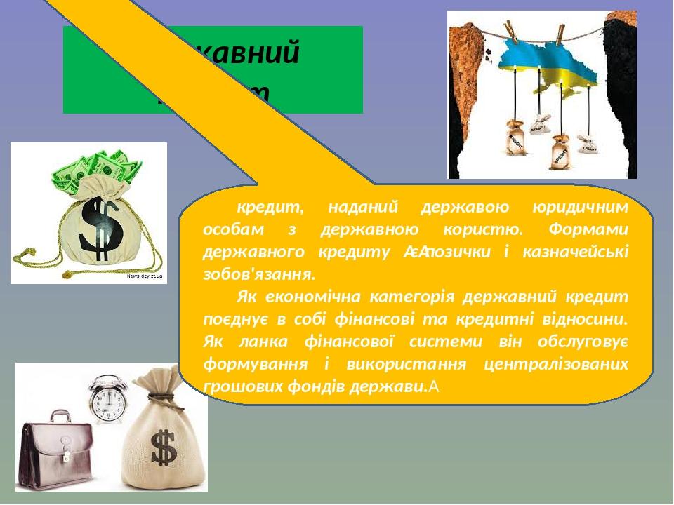 Державний кредит кредит, наданий державою юридичним особам з державною користю. Формами державного кредиту єпозички і казначейські зобов'язання. ...