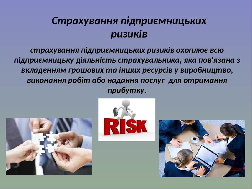 Страхування підприємницьких ризиків страхування підприємницьких ризиків охоплює всю підприємницьку діяльність страхувальника, яка пов'язана з вклад...