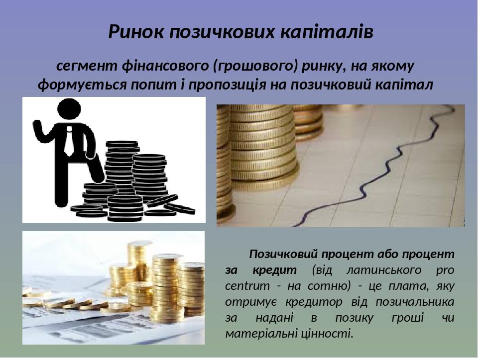 Ринок позичкових капіталів сегмент фінансового (грошового) ринку, на якому формується попит і пропозиція на позичковий капітал Позичковий процент а...