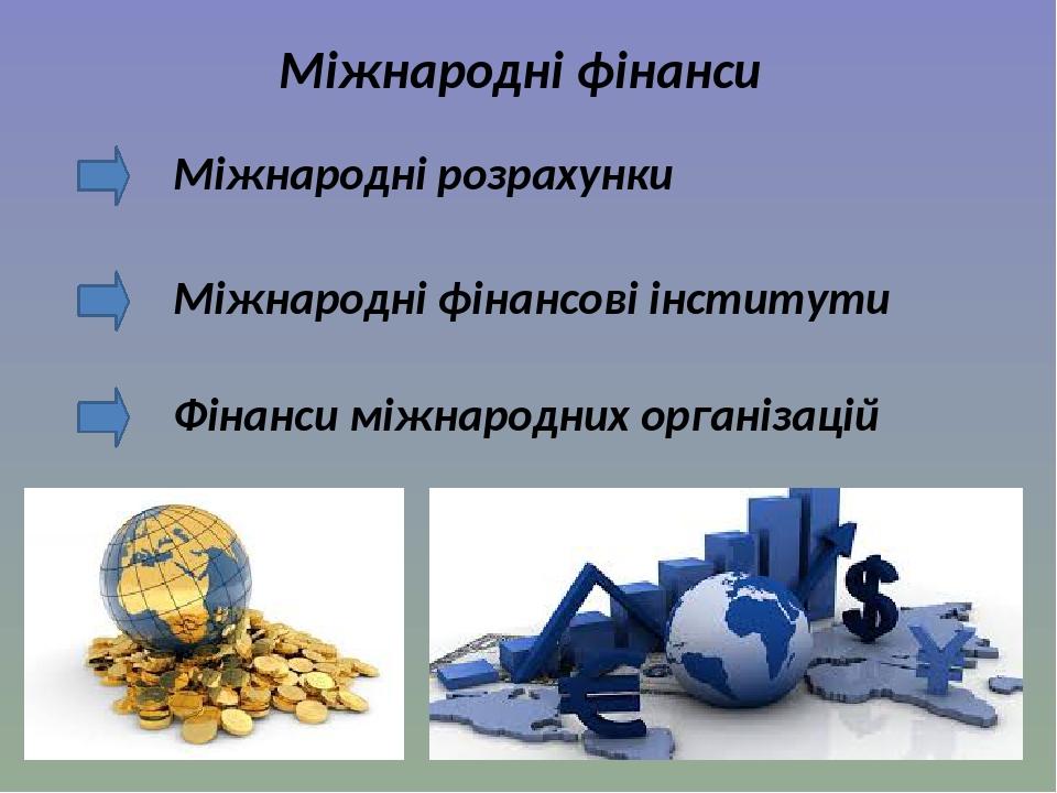 Міжнародні фінанси Міжнародні розрахунки Міжнародні фінансові інститути Фінанси міжнародних організацій