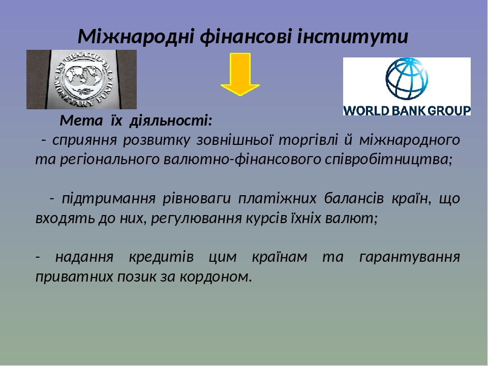 Міжнародні фінансові інститути Мета їх діяльності: - сприяння розвитку зовнішньої торгівлі й міжнародного та регіонального валютно-фінансового спів...