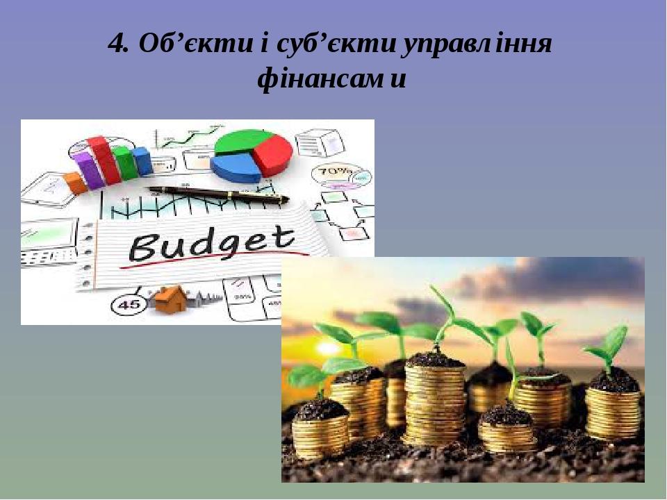 4. Об'єкти і суб'єкти управління фінансами