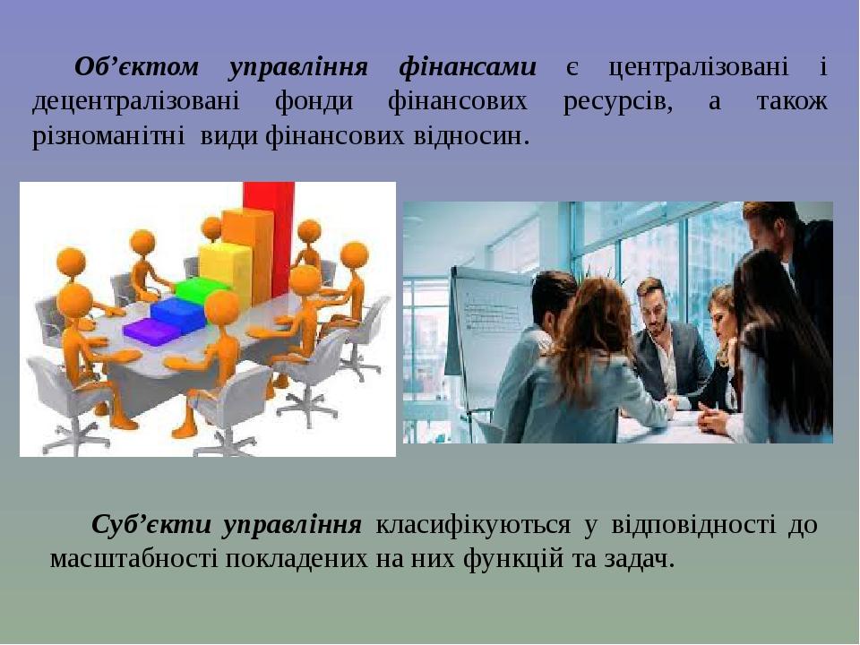 Об'єктом управління фінансами є централізовані і децентралізовані фонди фінансових ресурсів, а також різноманітні види фінансових відносин. Суб'єкт...