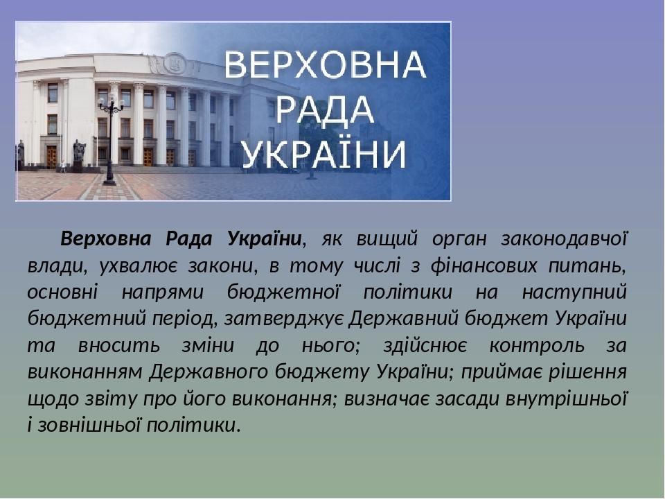 Верховна Рада України, як вищий орган законодавчої влади, ухвалює закони, в тому числі з фінансових питань, основні напрями бюджетної політики на н...