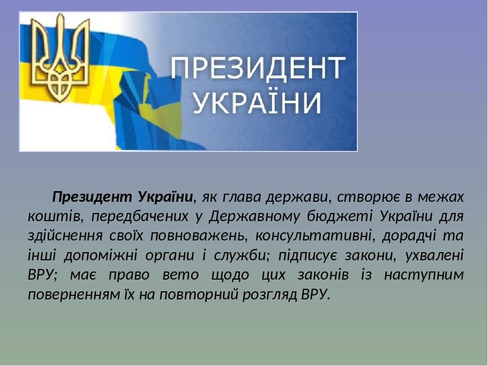 Президент України, як глава держави, створює в межах коштів, передбачених у Державному бюджеті України для здійснення своїх повноважень, консультат...