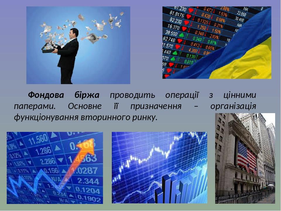 Фондова біржа проводить операції з цінними паперами. Основне її призначення – організація функціонування вторинного ринку.