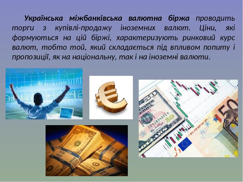 Українська міжбанківська валютна біржа проводить торги з купівлі-продажу іноземних валют. Ціни, які формуються на цій біржі, характеризують ринкови...