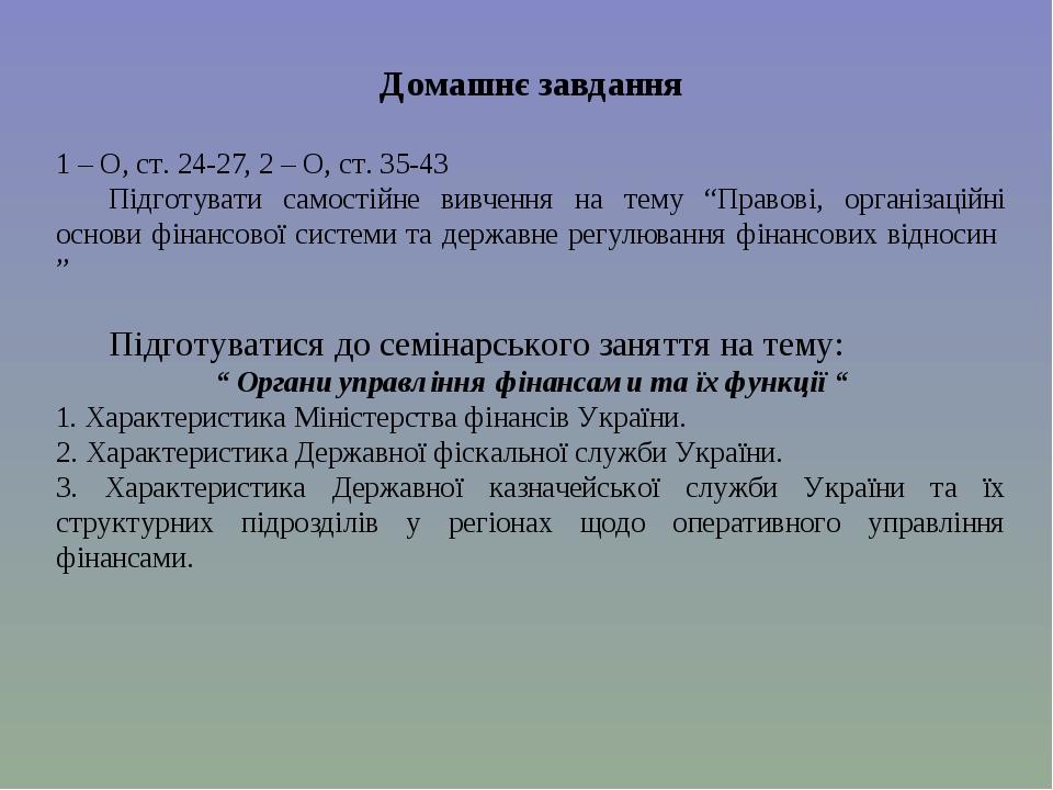 """Домашнє завдання 1 – О, ст. 24-27, 2 – О, ст. 35-43 Підготувати самостійне вивчення на тему """"Правові, організаційні основи фінансової системи та де..."""