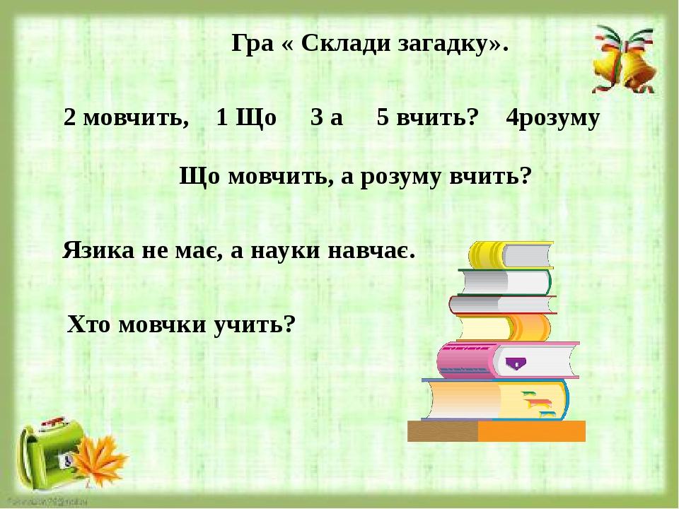 Гра « Склади загадку». 2 мовчить, 1 Що 3 а 5 вчить? 4розуму Що мовчить, а розуму вчить? Язика не має, а науки навчає. Хто мовчки учить?
