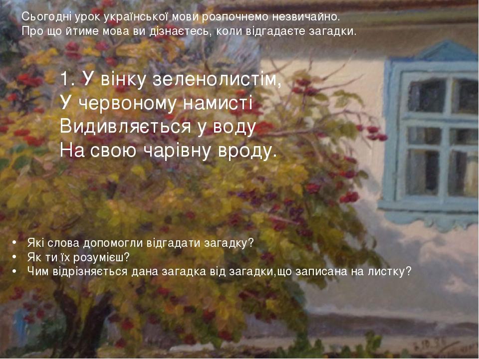 Сьогодні урок української мови розпочнемо незвичайно. Про що йтиме мова ви дізнаєтесь, коли відгадаєте загадки. 1. У вінку зеленолистім, У червоном...