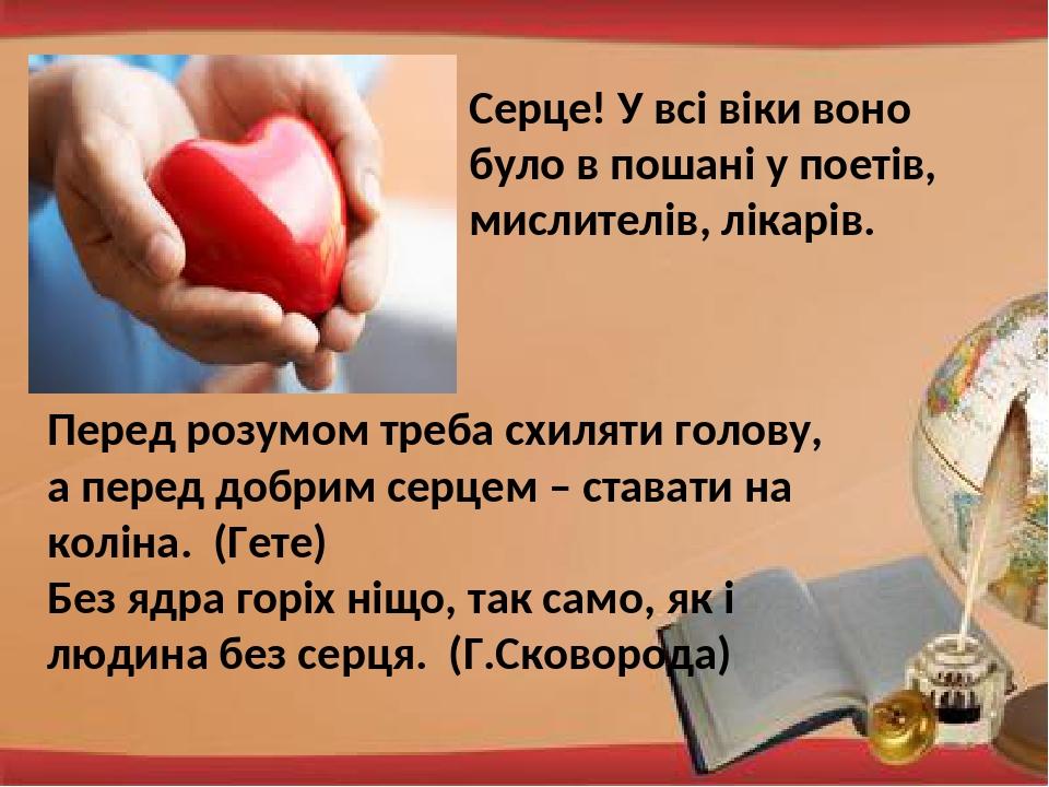 Серце! У всі віки воно було в пошані у поетів, мислителів, лікарів. Перед розумом треба схиляти голову, а перед добрим серцем – ставати на коліна. ...