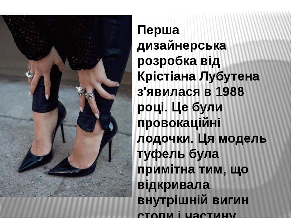 Перша дизайнерська розробка від Крістіана Лубутена з'явилася в 1988 році. Це були провокаційні лодочки. Ця модель туфель була примітна тим, що відк...