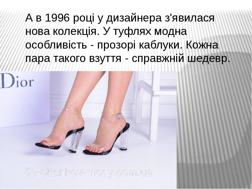 А в 1996 році у дизайнера з'явилася нова колекція. У туфлях модна особливість - прозорі каблуки. Кожна пара такого взуття - справжній шедевр.