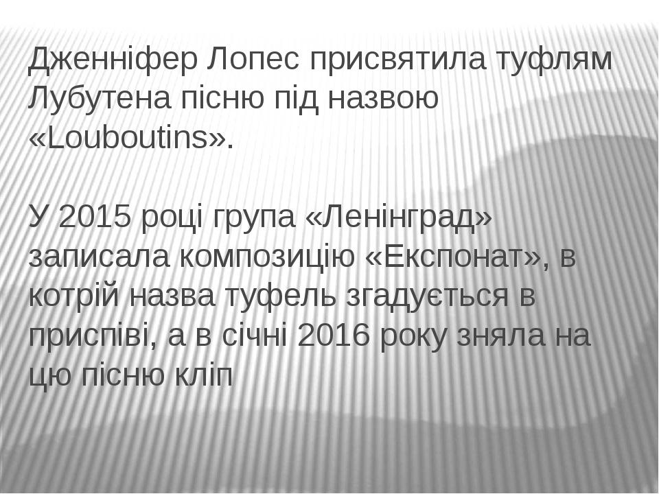 Дженніфер Лопес присвятила туфлям Лубутена пісню під назвою «Louboutins». У 2015 році група «Ленінград» записала композицію «Експонат», в котрій на...