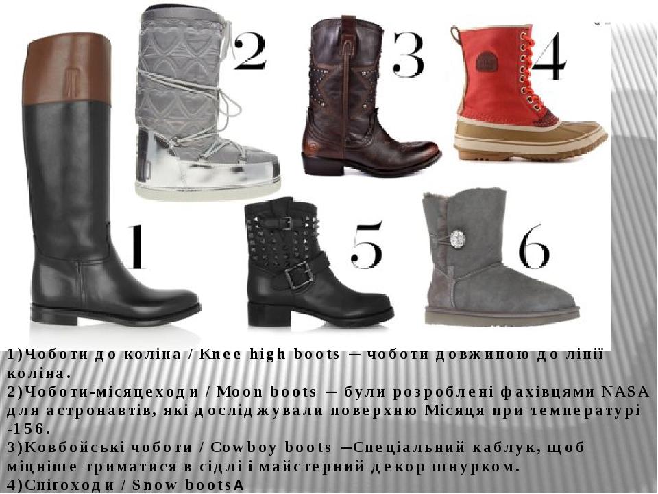 1)Чоботи до коліна / Knee high boots — чоботи довжиною до лінії коліна. 2)Чоботи-місяцеходи / Moon boots — були розроблені фахівцями NASA для астро...