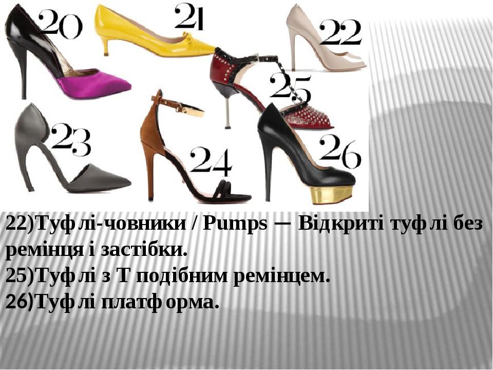 22)Туфлі-човники / Pumps — Відкриті туфлі без ремінця і застібки. 25)Туфлі з Т подібним ремінцем. 26)Туфлі платформа.