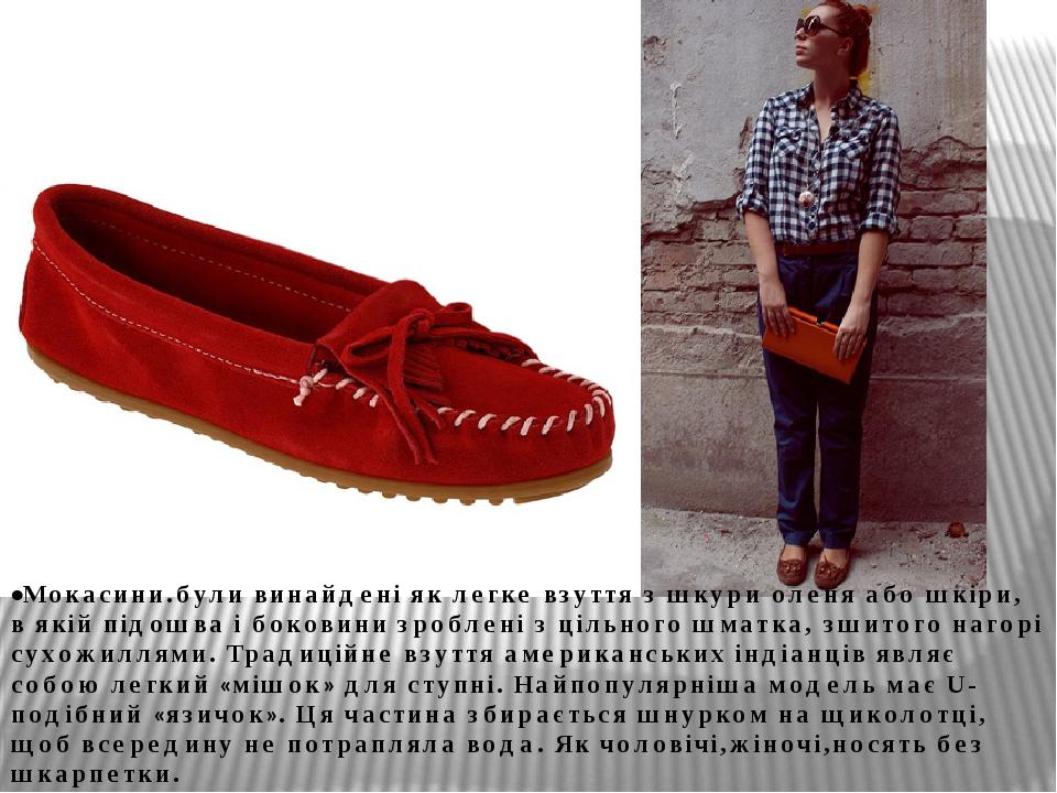 •Мокасини.були винайдені як легке взуття з шкури оленя або шкіри, в якій підошва і боковини зроблені з цільного шматка, зшитого нагорі сухожиллями....