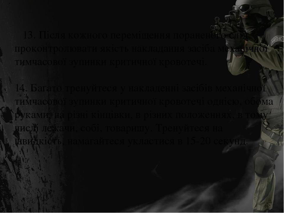 13. Після кожного переміщення пораненого слід проконтролювати якість накладання засіба механічної тимчасової зупинки критичної кровотечі. 14. Бага...