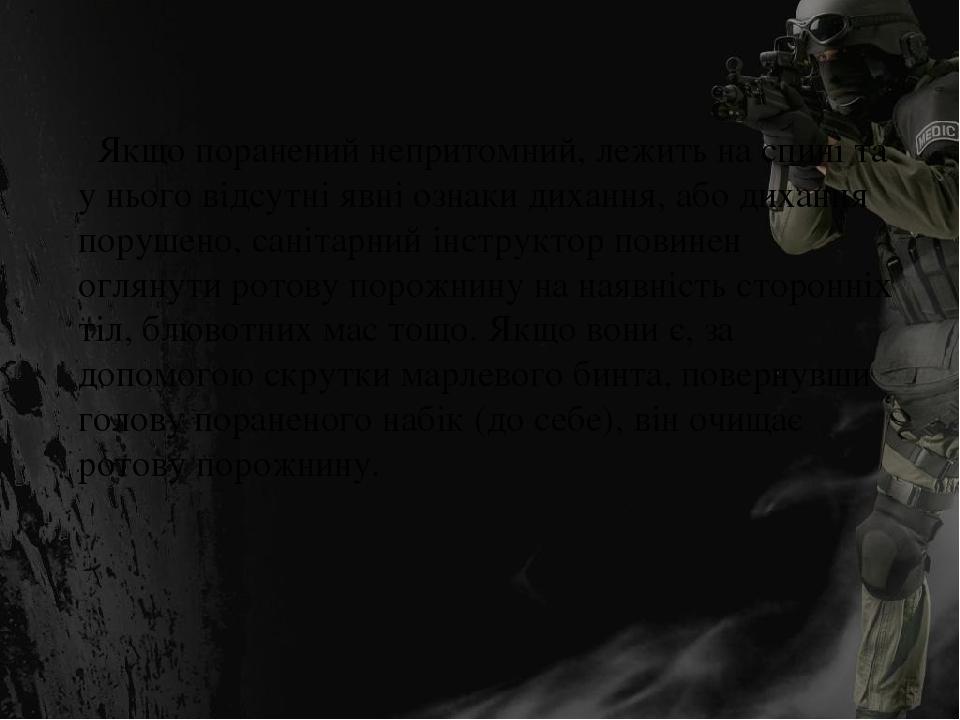 Якщо поранений непритомний, лежить на спині та у нього відсутні явні ознаки дихання, або дихання порушено, санітарний інструктор повинен оглянути р...