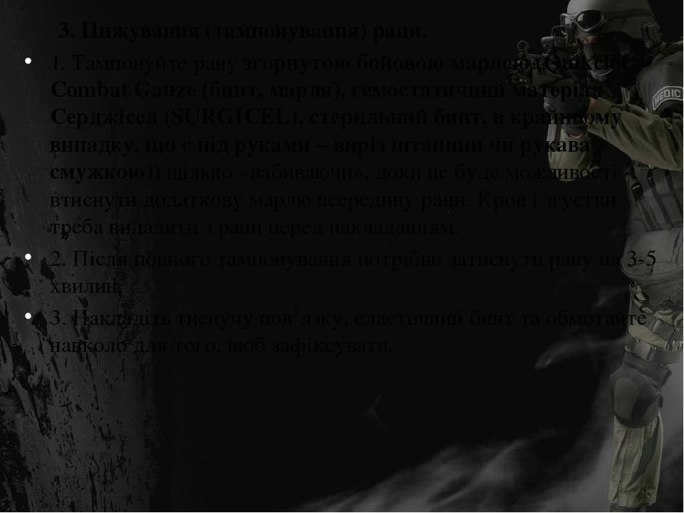 3. Пижування (тампонування) рани. 1. Тампонуйте рану згорнутою бойовою марлею (Quikclot Combat Gauze (бинт, марля), гемостатичний матеріал Серджісе...