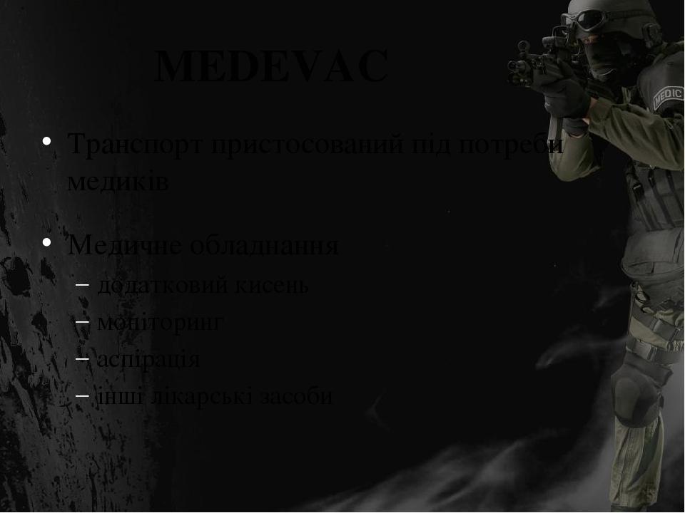 MEDEVAC Транспорт пристосований під потреби медиків Медичне обладнання додатковий кисень моніторинг аспірація інші лікарські засоби