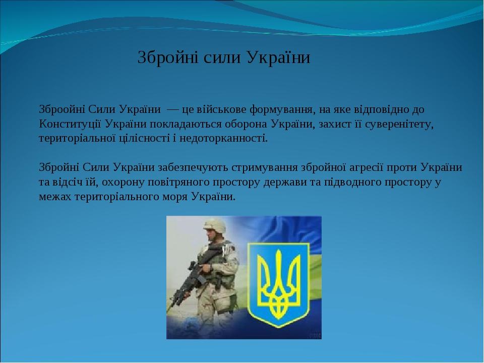 Зброойні Сили України — це військове формування, на яке відповідно до Конституції України покладаються оборона України, захист її суверенітету, тер...