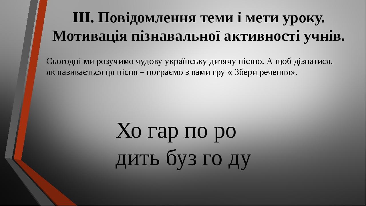 ІІІ. Повідомлення теми і мети уроку. Мотивація пізнавальної активності учнів. Сьогодні ми розучимо чудову українську дитячу пісню. А щоб дізнатися,...