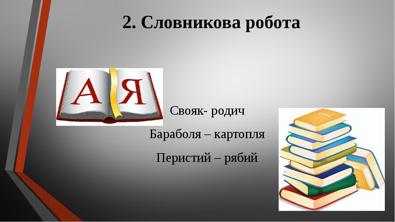 2. Словникова робота Свояк- родич Бараболя – картопля Перистий – рябий