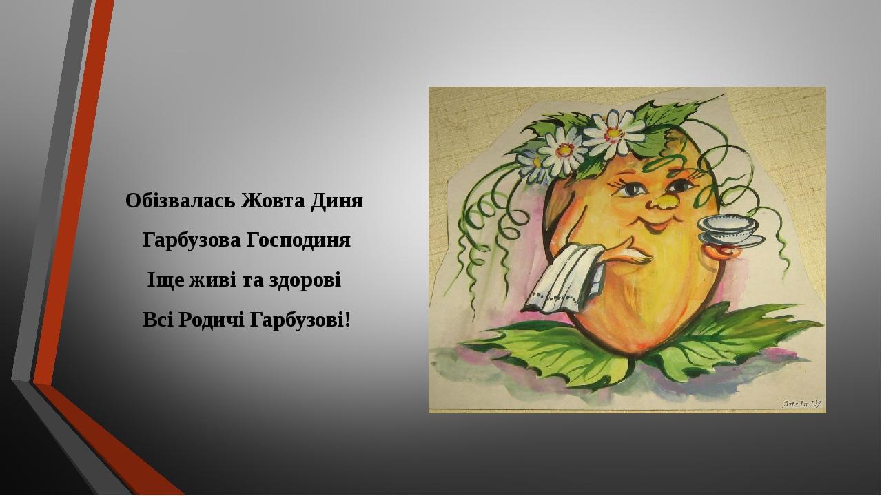 Обізвалась Жовта Диня Гарбузова Господиня Іще живі та здорові Всі Родичі Гарбузові!
