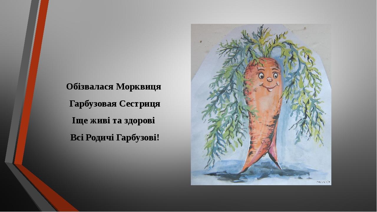 Обізвалася Морквиця Гарбузовая Сестриця Іще живі та здорові Всі Родичі Гарбузові!