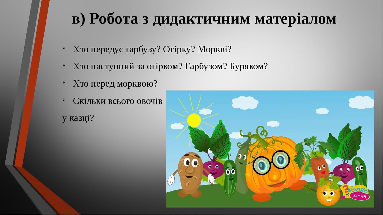 в) Робота з дидактичним матеріалом Хто передує гарбузу? Огірку? Моркві? Хто наступний за огірком? Гарбузом? Буряком? Хто перед морквою? Скільки всь...
