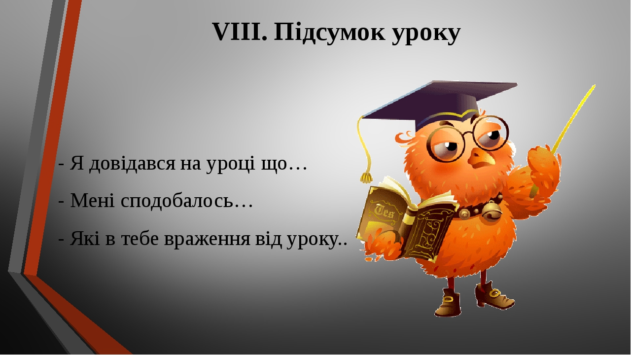 VIІI. Підсумок уроку - Я довідався на уроці що… - Мені сподобалось… - Які в тебе враження від уроку..