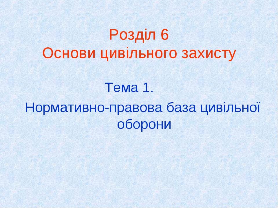 Розділ 6 Основи цивільного захисту Тема 1. Нормативно-правова база цивільної оборони