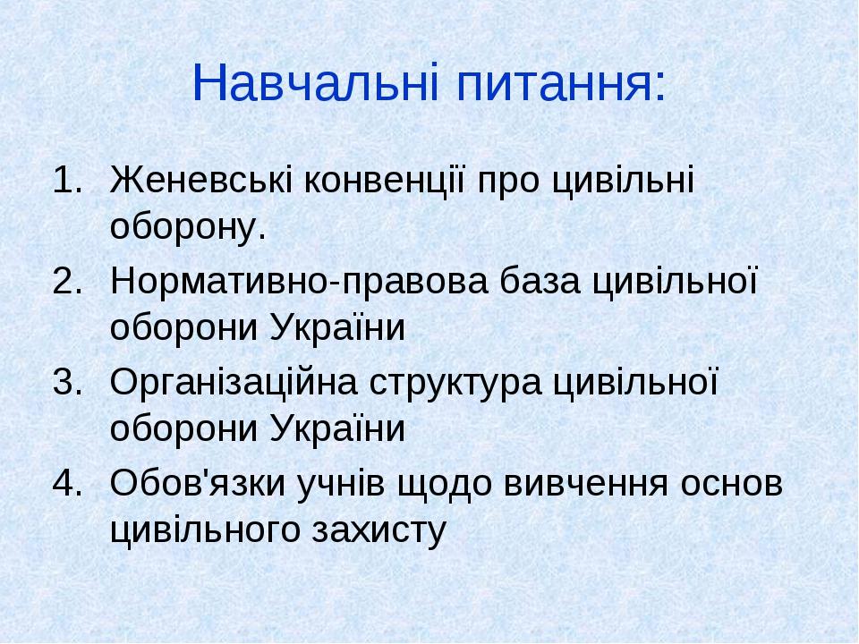 Навчальні питання: Женевські конвенції про цивільні оборону. Нормативно-правова база цивільної оборони України Організаційна структура цивільної об...