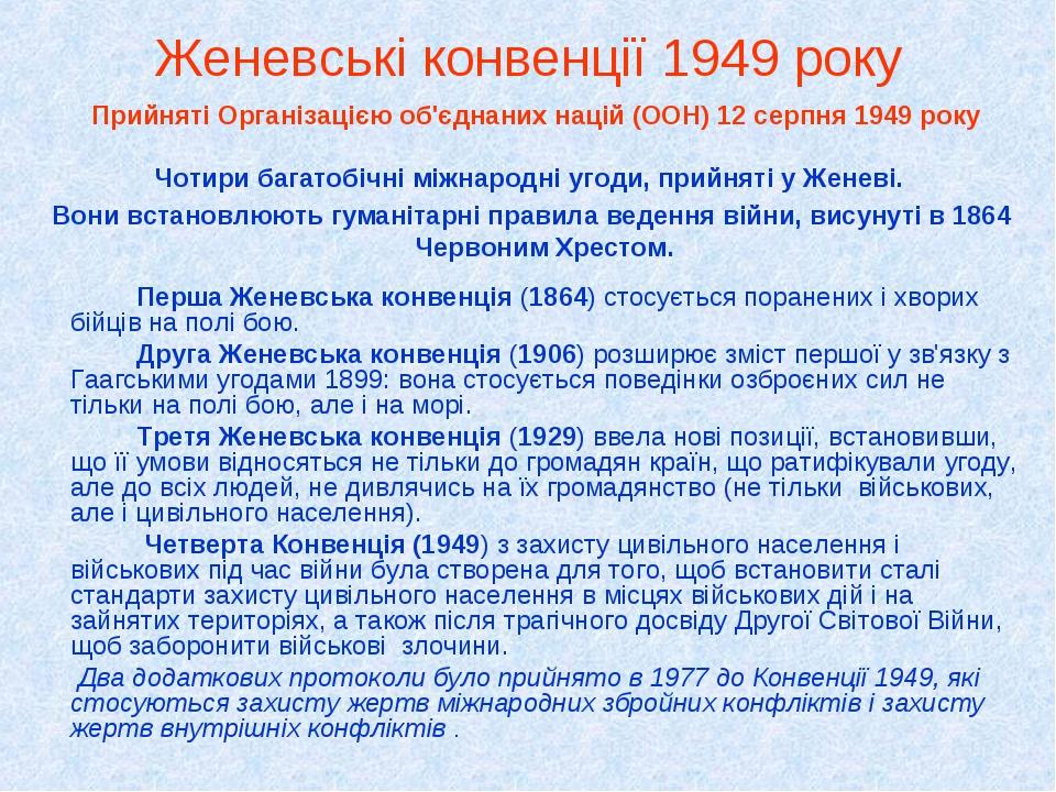 Женевські конвенції 1949 року Прийняті Організацією об'єднаних націй (ООН) 12 серпня 1949 року Чотири багатобічні міжнародні угоди, прийняті у Жене...