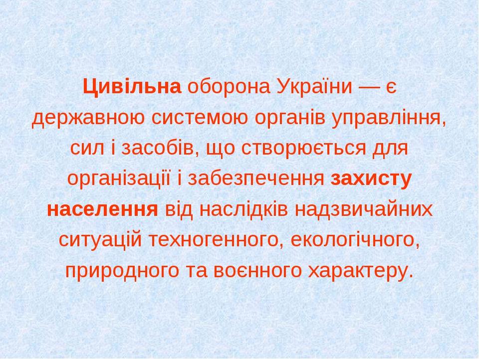 Цивільна оборона України — є державною системою органів управління, сил і засобів, що створюється для організації і забезпечення захисту населення ...