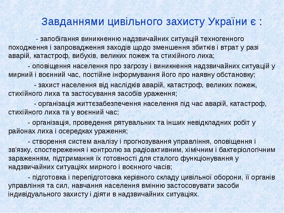 Завданнями цивільного захисту України є : - запобігання виникненню надзвичайних ситуацій техногенного походження і запровадження заходів щодо зменш...