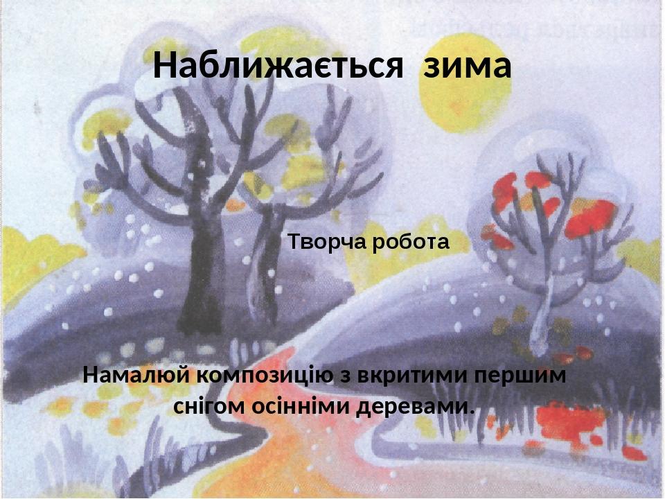 Наближається зима Творча робота Намалюй композицію з вкритими першим снігом осінніми деревами.
