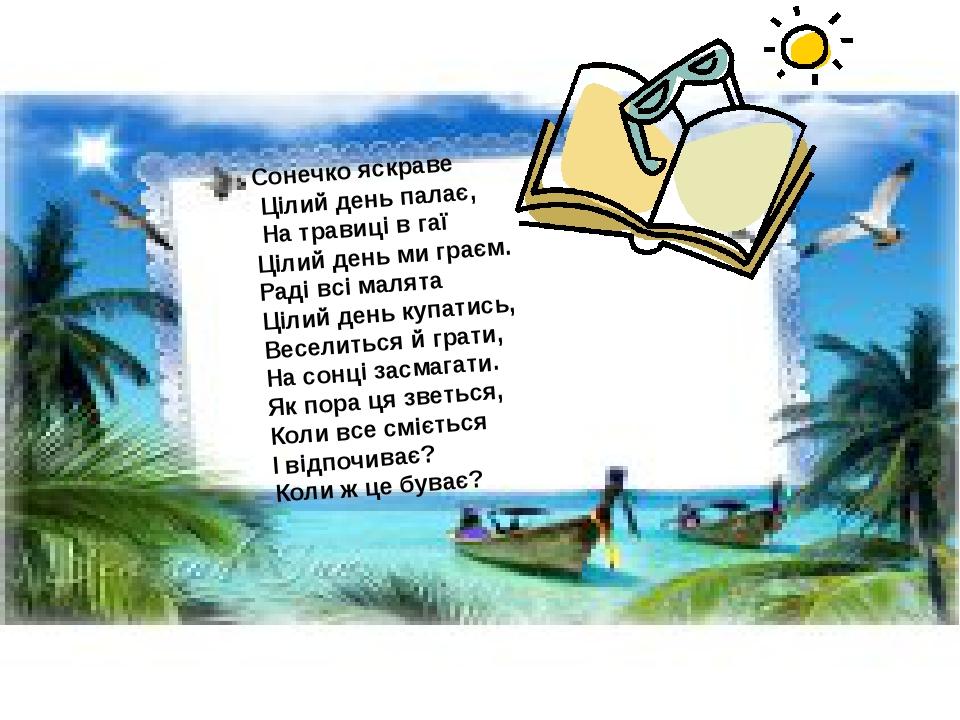Сонечко яскраве Цілий день палає, На травиці в гаї Цілий день ми граєм. Раді всі малята Цілий день купатись, Веселиться й грати, На сонці засмагати...