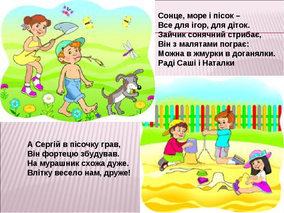А Сергій в пісочку грав, Він фортецю збудував. На мурашник схожа дуже. Влітку весело нам, друже! Сонце, море і пісок – Все для ігор, для діток....