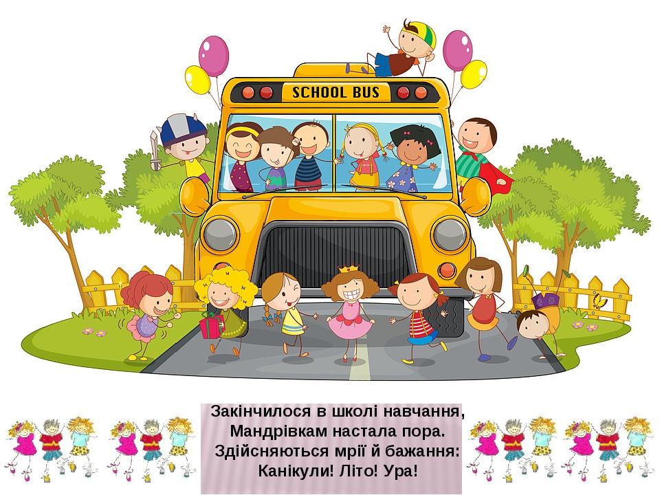 Закінчилося в школі навчання, Мандрівкам настала пора. Здійсняються мрії й бажання: Канікули! Літо! Ура!