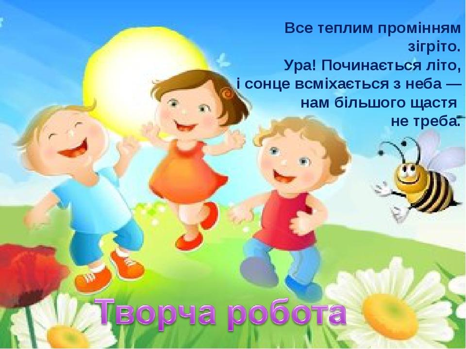 Все теплим промінням зігріто. Ура! Починається літо, і сонце всміхається з неба — нам більшого щастя не треба.